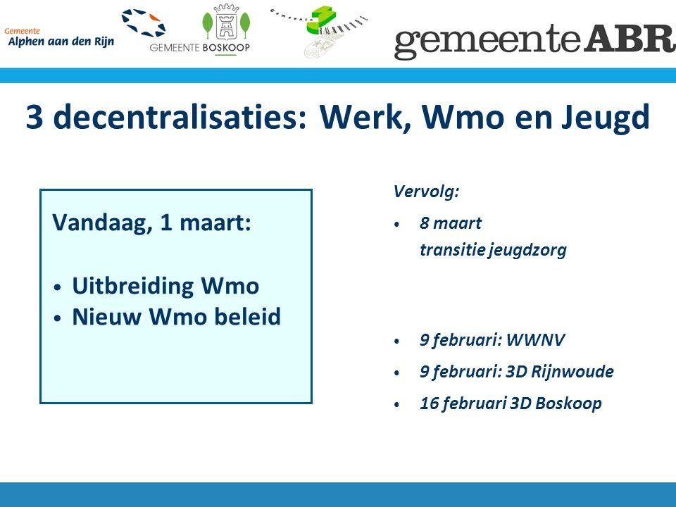 3 decentralisaties: Werk, Wmo en Jeugd Vandaag, 1 maart: Uitbreiding Wmo Nieuw Wmo beleid Vervolg: 8 maart transitie jeugdzorg 9 februari: WWNV 9 februari: 3D Rijnwoude 16 februari 3D Boskoop