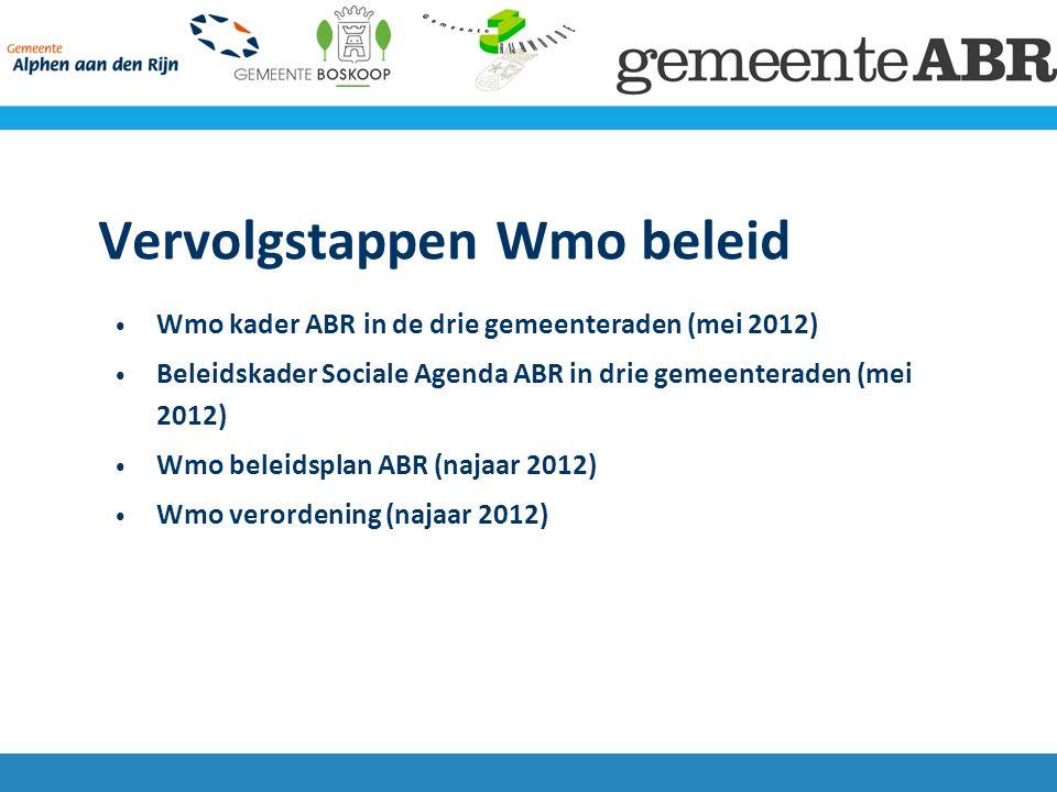 Vervolgstappen Wmo beleid Wmo kader ABR in de drie gemeenteraden (mei 2012) Beleidskader Sociale Agenda ABR in drie gemeenteraden (mei 2012) Wmo beleidsplan ABR (najaar 2012) Wmo verordening (najaar 2012)