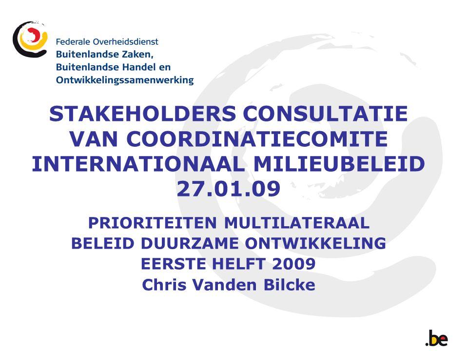 STAKEHOLDERS CONSULTATIE VAN COORDINATIECOMITE INTERNATIONAAL MILIEUBELEID 27.01.09 PRIORITEITEN MULTILATERAAL BELEID DUURZAME ONTWIKKELING EERSTE HELFT 2009 Chris Vanden Bilcke