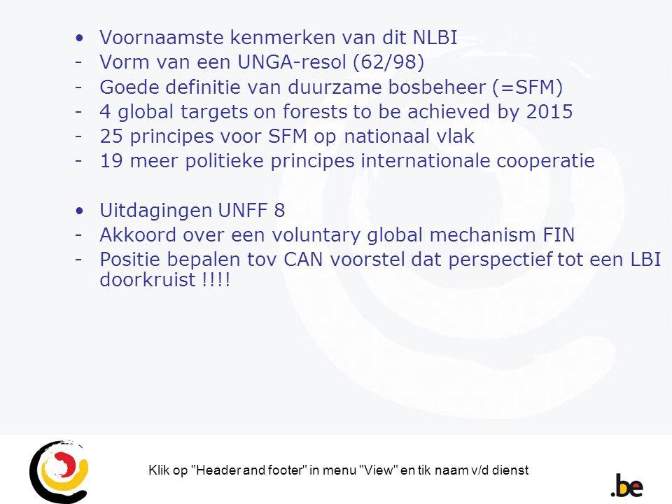 Klik op Header and footer in menu View en tik naam v/d dienst Voornaamste kenmerken van dit NLBI -Vorm van een UNGA-resol (62/98) -Goede definitie van duurzame bosbeheer (=SFM) -4 global targets on forests to be achieved by 2015 -25 principes voor SFM op nationaal vlak -19 meer politieke principes internationale cooperatie Uitdagingen UNFF 8 -Akkoord over een voluntary global mechanism FIN -Positie bepalen tov CAN voorstel dat perspectief tot een LBI doorkruist !!!!