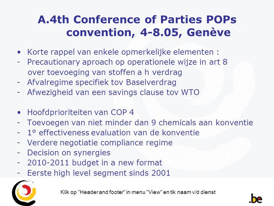 Klik op Header and footer in menu View en tik naam v/d dienst A.4th Conference of Parties POPs convention, 4-8.05, Genève Korte rappel van enkele opmerkelijke elementen : -Precautionary aproach op operationele wijze in art 8 over toevoeging van stoffen a h verdrag -Afvalregime specifiek tov Baselverdrag -Afwezigheid van een savings clause tov WTO Hoofdprioriteiten van COP 4 -Toevoegen van niet minder dan 9 chemicals aan konventie -1° effectiveness evaluation van de konventie -Verdere negotiatie compliance regime -Decision on synergies -2010-2011 budget in a new format -Eerste high level segment sinds 2001