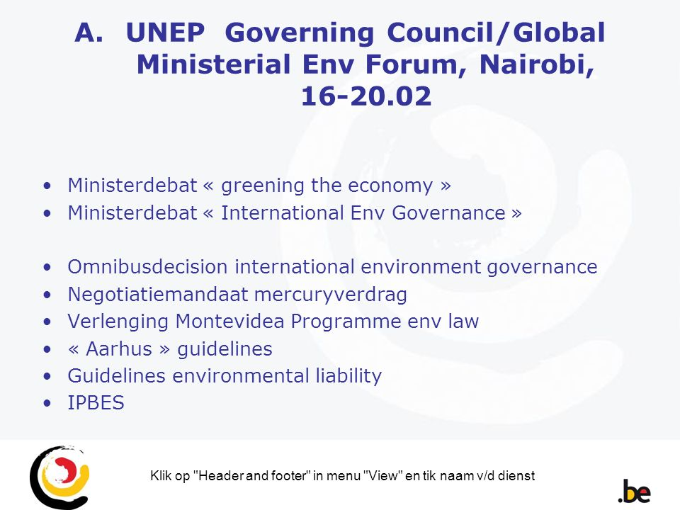 Klik op Header and footer in menu View en tik naam v/d dienst A.UNEP Governing Council/Global Ministerial Env Forum, Nairobi, 16-20.02 Ministerdebat « greening the economy » Ministerdebat « International Env Governance » Omnibusdecision international environment governance Negotiatiemandaat mercuryverdrag Verlenging Montevidea Programme env law « Aarhus » guidelines Guidelines environmental liability IPBES