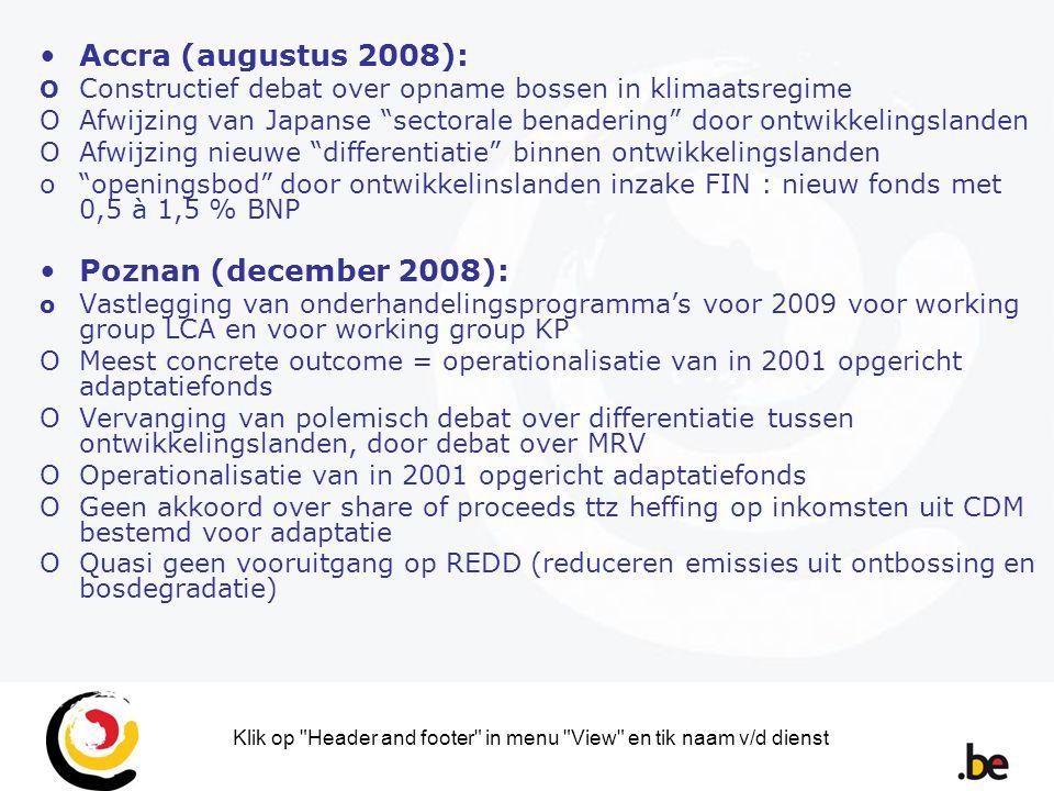 Klik op Header and footer in menu View en tik naam v/d dienst Accra (augustus 2008): O Constructief debat over opname bossen in klimaatsregime OAfwijzing van Japanse sectorale benadering door ontwikkelingslanden OAfwijzing nieuwe differentiatie binnen ontwikkelingslanden o openingsbod door ontwikkelinslanden inzake FIN : nieuw fonds met 0,5 à 1,5 % BNP Poznan (december 2008): o Vastlegging van onderhandelingsprogramma's voor 2009 voor working group LCA en voor working group KP OMeest concrete outcome = operationalisatie van in 2001 opgericht adaptatiefonds OVervanging van polemisch debat over differentiatie tussen ontwikkelingslanden, door debat over MRV OOperationalisatie van in 2001 opgericht adaptatiefonds OGeen akkoord over share of proceeds ttz heffing op inkomsten uit CDM bestemd voor adaptatie OQuasi geen vooruitgang op REDD (reduceren emissies uit ontbossing en bosdegradatie)