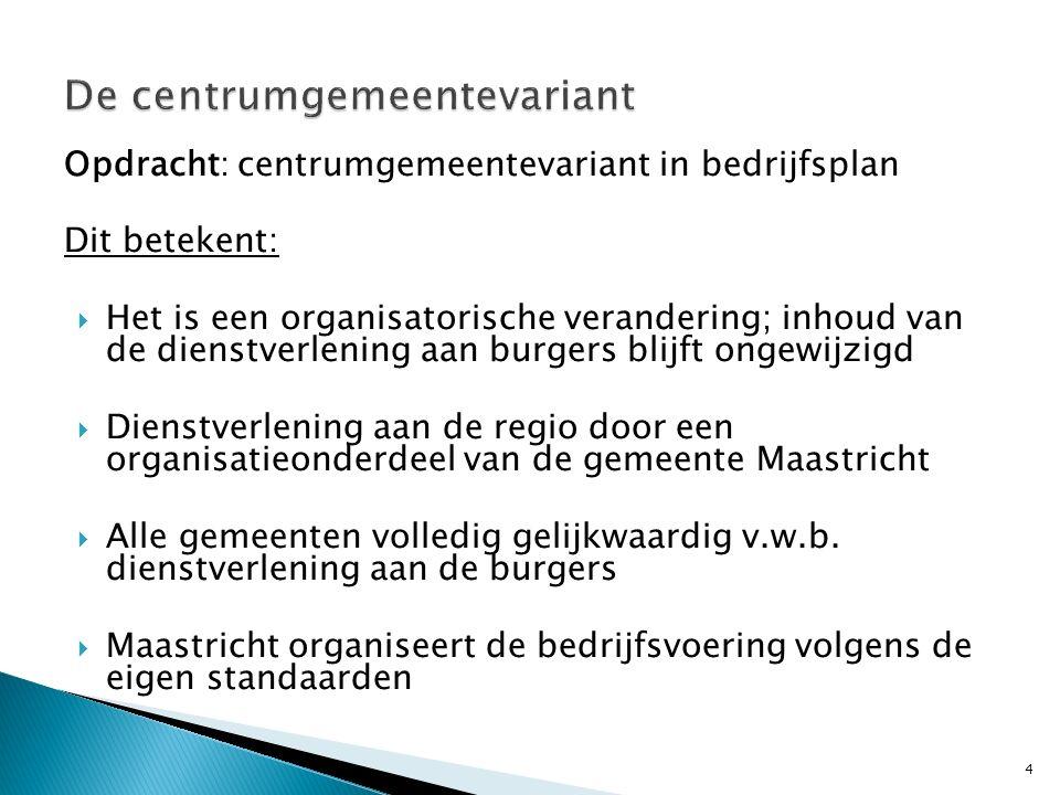 Opdracht: centrumgemeentevariant in bedrijfsplan Dit betekent:  Het is een organisatorische verandering; inhoud van de dienstverlening aan burgers blijft ongewijzigd  Dienstverlening aan de regio door een organisatieonderdeel van de gemeente Maastricht  Alle gemeenten volledig gelijkwaardig v.w.b.