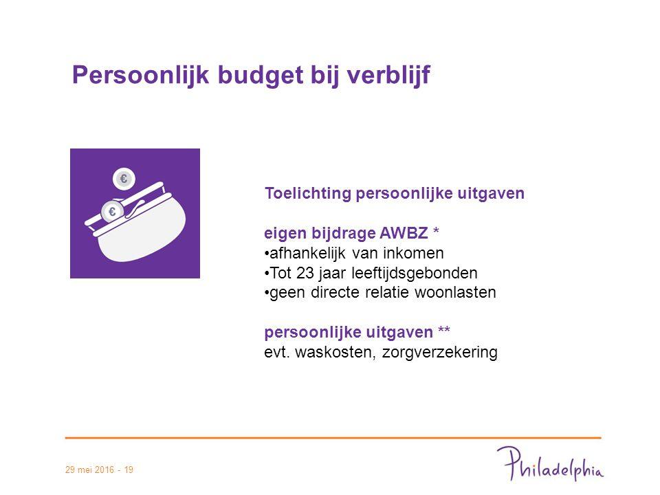 29 mei 2016 - 19 Persoonlijk budget bij verblijf Toelichting persoonlijke uitgaven eigen bijdrage AWBZ * afhankelijk van inkomen Tot 23 jaar leeftijdsgebonden geen directe relatie woonlasten persoonlijke uitgaven ** evt.