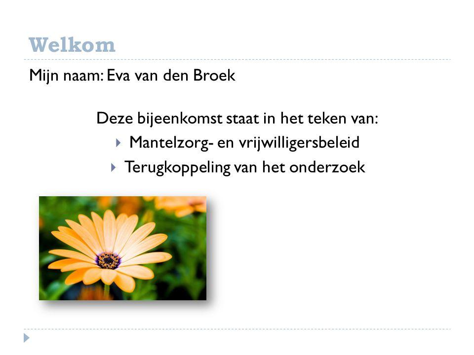 Welkom Mijn naam: Eva van den Broek Deze bijeenkomst staat in het teken van:  Mantelzorg- en vrijwilligersbeleid  Terugkoppeling van het onderzoek