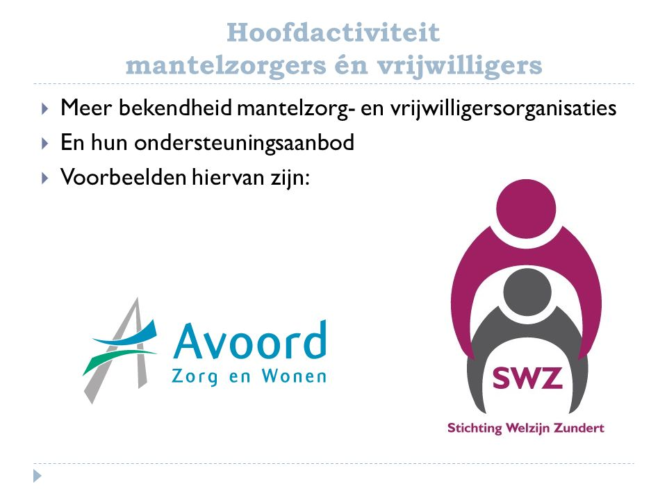 Hoofdactiviteit mantelzorgers én vrijwilligers  Meer bekendheid mantelzorg- en vrijwilligersorganisaties  En hun ondersteuningsaanbod  Voorbeelden hiervan zijn: