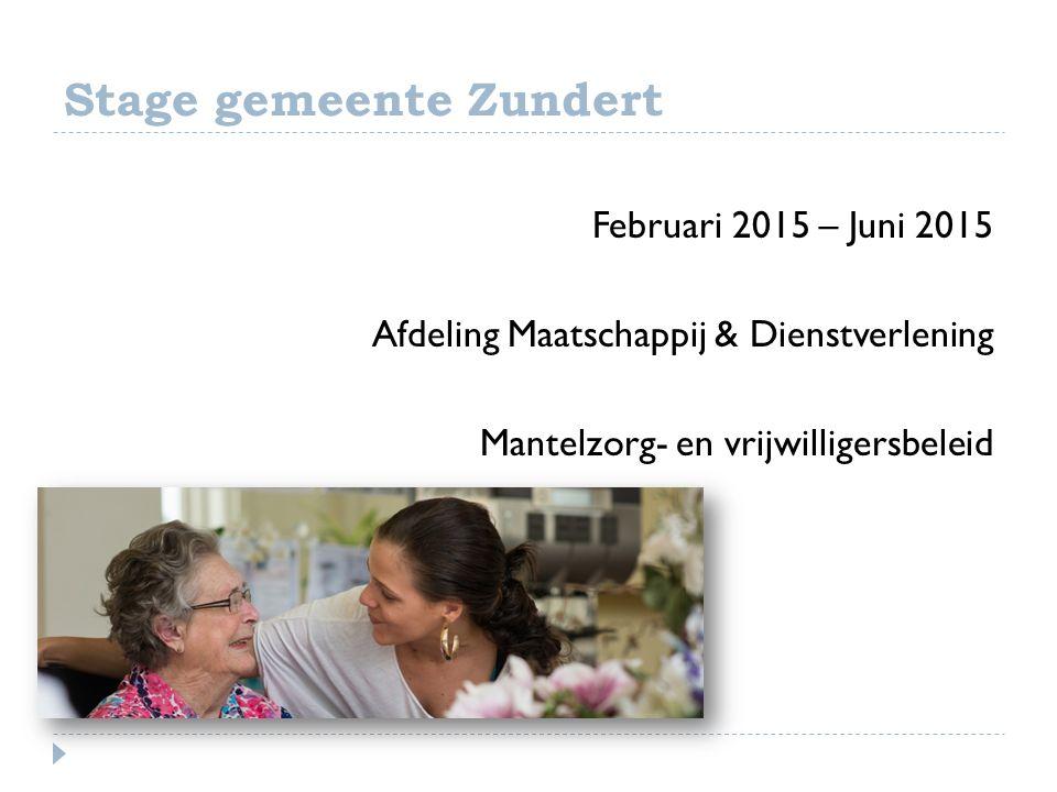 Stage gemeente Zundert Februari 2015 – Juni 2015 Afdeling Maatschappij & Dienstverlening Mantelzorg- en vrijwilligersbeleid