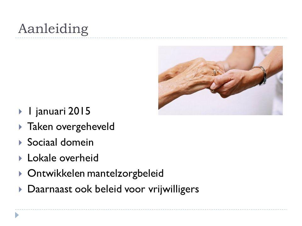 Aanleiding  1 januari 2015  Taken overgeheveld  Sociaal domein  Lokale overheid  Ontwikkelen mantelzorgbeleid  Daarnaast ook beleid voor vrijwilligers