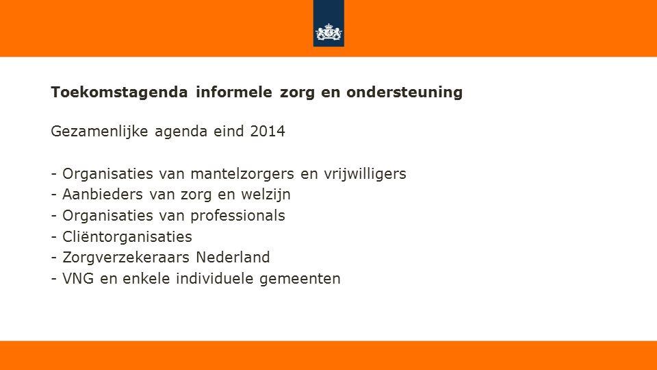 Toekomstagenda informele zorg en ondersteuning Gezamenlijke agenda eind 2014 - Organisaties van mantelzorgers en vrijwilligers - Aanbieders van zorg en welzijn - Organisaties van professionals - Cliëntorganisaties - Zorgverzekeraars Nederland - VNG en enkele individuele gemeenten