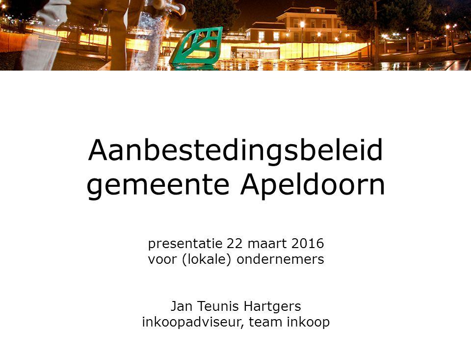 Aanbestedingsbeleid gemeente Apeldoorn presentatie 22 maart 2016 voor (lokale) ondernemers Jan Teunis Hartgers inkoopadviseur, team inkoop