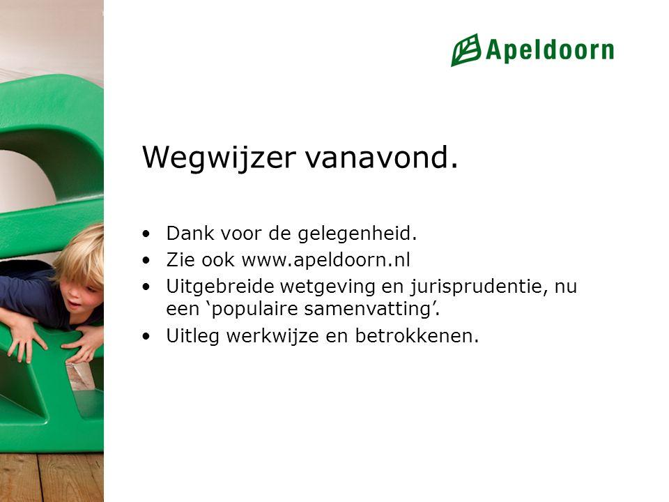 Wegwijzer vanavond. Dank voor de gelegenheid. Zie ook www.apeldoorn.nl Uitgebreide wetgeving en jurisprudentie, nu een 'populaire samenvatting'. Uitle