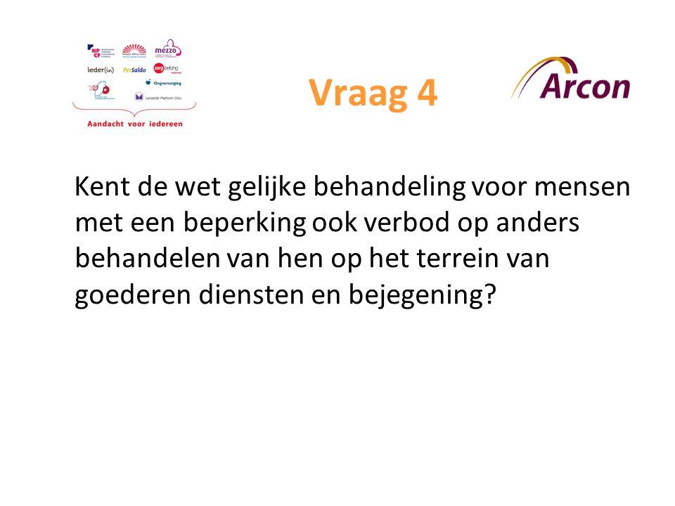 Vraag 4 Kent de wet gelijke behandeling voor mensen met een beperking ook verbod op anders behandelen van hen op het terrein van goederen diensten en bejegening?