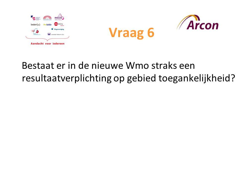 Vraag 6 Bestaat er in de nieuwe Wmo straks een resultaatverplichting op gebied toegankelijkheid?