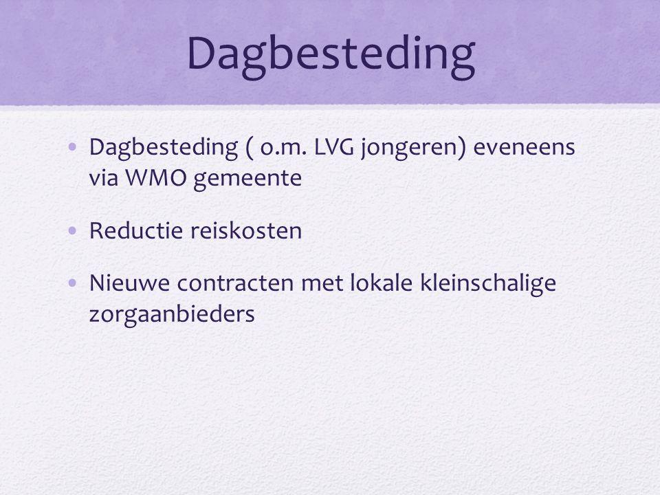 Dagbesteding Dagbesteding ( o.m. LVG jongeren) eveneens via WMO gemeente Reductie reiskosten Nieuwe contracten met lokale kleinschalige zorgaanbieders