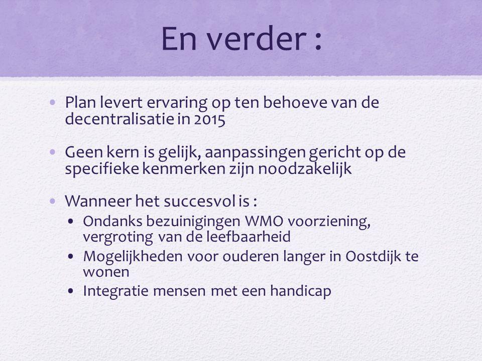 En verder : Plan levert ervaring op ten behoeve van de decentralisatie in 2015 Geen kern is gelijk, aanpassingen gericht op de specifieke kenmerken zijn noodzakelijk Wanneer het succesvol is : Ondanks bezuinigingen WMO voorziening, vergroting van de leefbaarheid Mogelijkheden voor ouderen langer in Oostdijk te wonen Integratie mensen met een handicap
