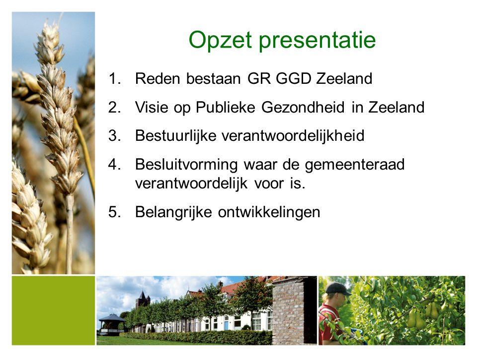 Opzet presentatie 1.Reden bestaan GR GGD Zeeland 2.Visie op Publieke Gezondheid in Zeeland 3.Bestuurlijke verantwoordelijkheid 4.Besluitvorming waar de gemeenteraad verantwoordelijk voor is.