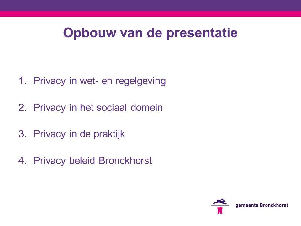 Opbouw van de presentatie 1.Privacy in wet- en regelgeving 2.Privacy in het sociaal domein 3.Privacy in de praktijk 4.Privacy beleid Bronckhorst