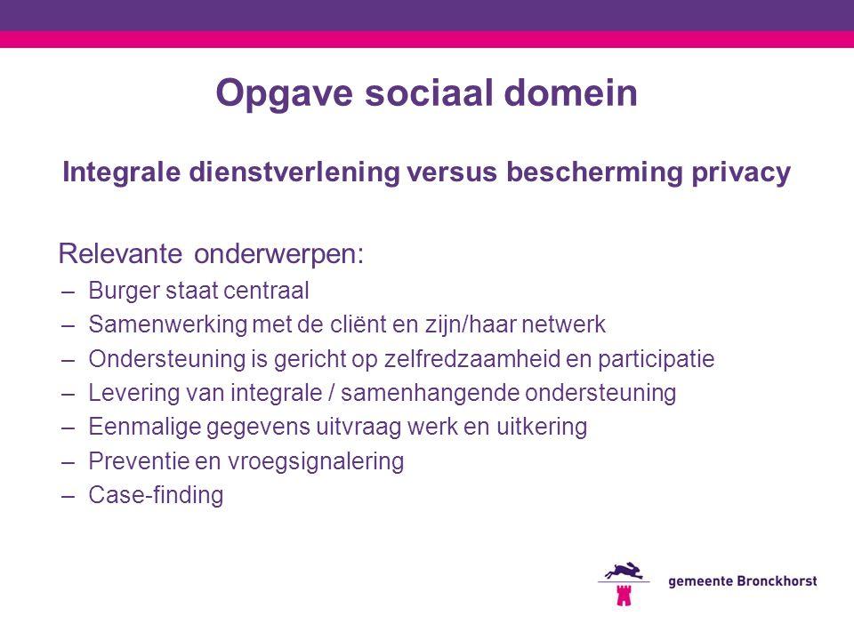 Opgave sociaal domein Integrale dienstverlening versus bescherming privacy Relevante onderwerpen: –Burger staat centraal –Samenwerking met de cliënt e