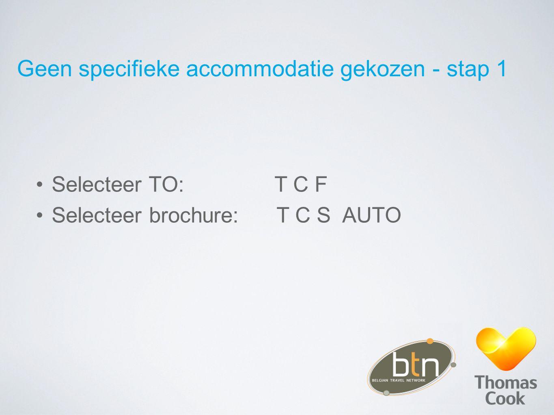 Geen specifieke accommodatie gekozen - stap 1 Selecteer TO: T C F Selecteer brochure: T C S AUTO