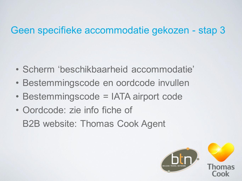 Geen specifieke accommodatie gekozen - stap 3 Scherm 'beschikbaarheid accommodatie' Bestemmingscode en oordcode invullen Bestemmingscode = IATA airpor