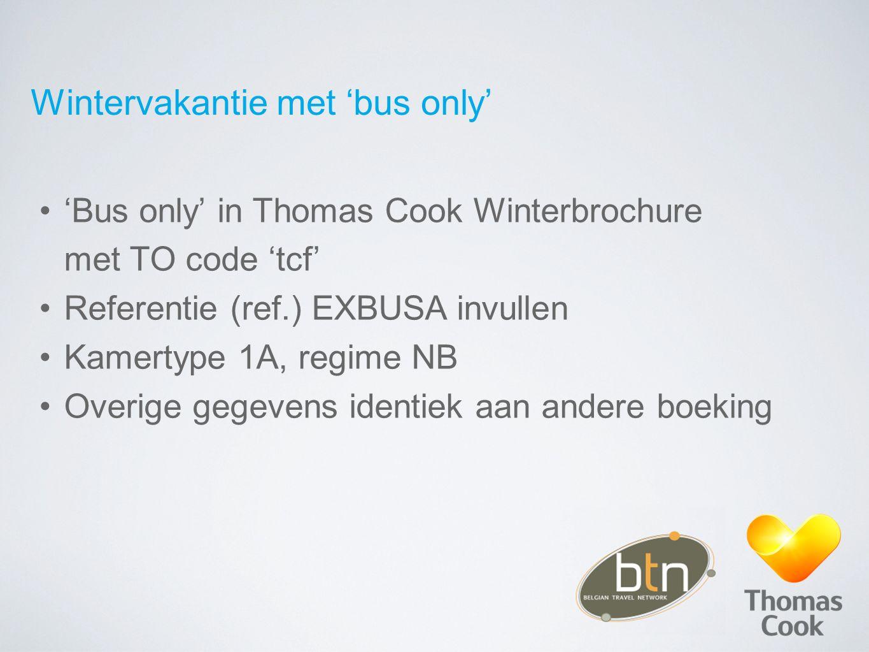 Wintervakantie met 'bus only' 'Bus only' in Thomas Cook Winterbrochure met TO code 'tcf' Referentie (ref.) EXBUSA invullen Kamertype 1A, regime NB Overige gegevens identiek aan andere boeking