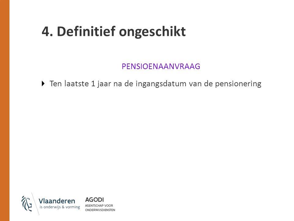 4. Definitief ongeschikt PENSIOENAANVRAAG Ten laatste 1 jaar na de ingangsdatum van de pensionering