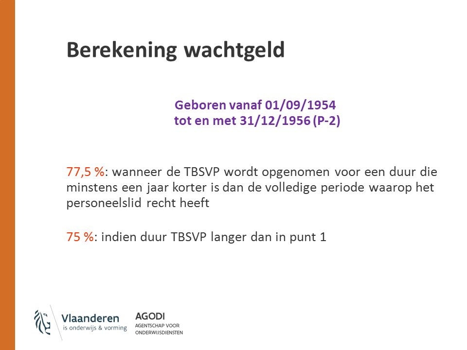 Berekening wachtgeld Geboren vanaf 01/09/1954 tot en met 31/12/1956 (P-2) 77,5 %: wanneer de TBSVP wordt opgenomen voor een duur die minstens een jaar korter is dan de volledige periode waarop het personeelslid recht heeft 75 %: indien duur TBSVP langer dan in punt 1