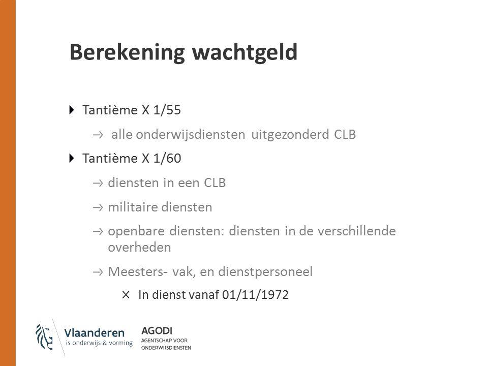 Berekening wachtgeld Tantième X 1/55 alle onderwijsdiensten uitgezonderd CLB Tantième X 1/60 diensten in een CLB militaire diensten openbare diensten: