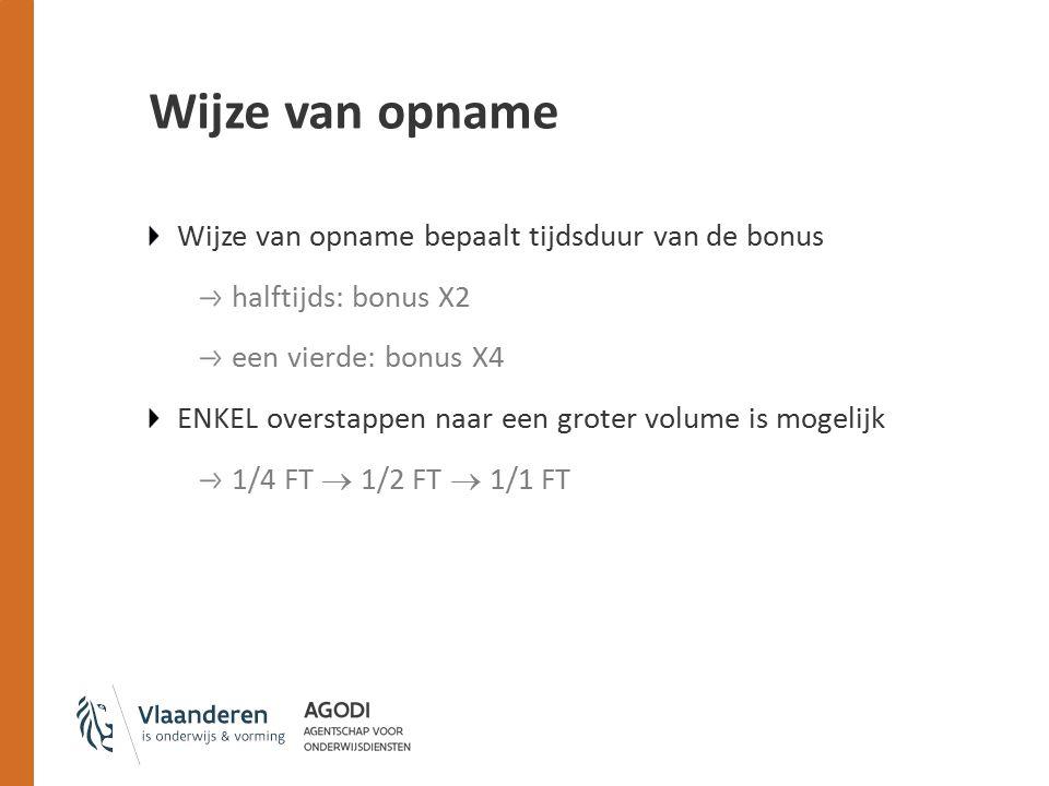 Wijze van opname Wijze van opname bepaalt tijdsduur van de bonus halftijds: bonus X2 een vierde: bonus X4 ENKEL overstappen naar een groter volume is mogelijk 1/4 FT  1/2 FT  1/1 FT