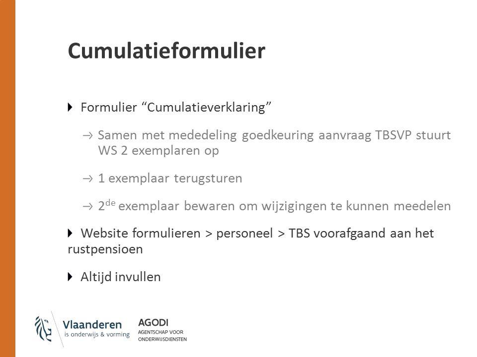 Cumulatieformulier Formulier Cumulatieverklaring Samen met mededeling goedkeuring aanvraag TBSVP stuurt WS 2 exemplaren op 1 exemplaar terugsturen 2 de exemplaar bewaren om wijzigingen te kunnen meedelen Website formulieren > personeel > TBS voorafgaand aan het rustpensioen Altijd invullen