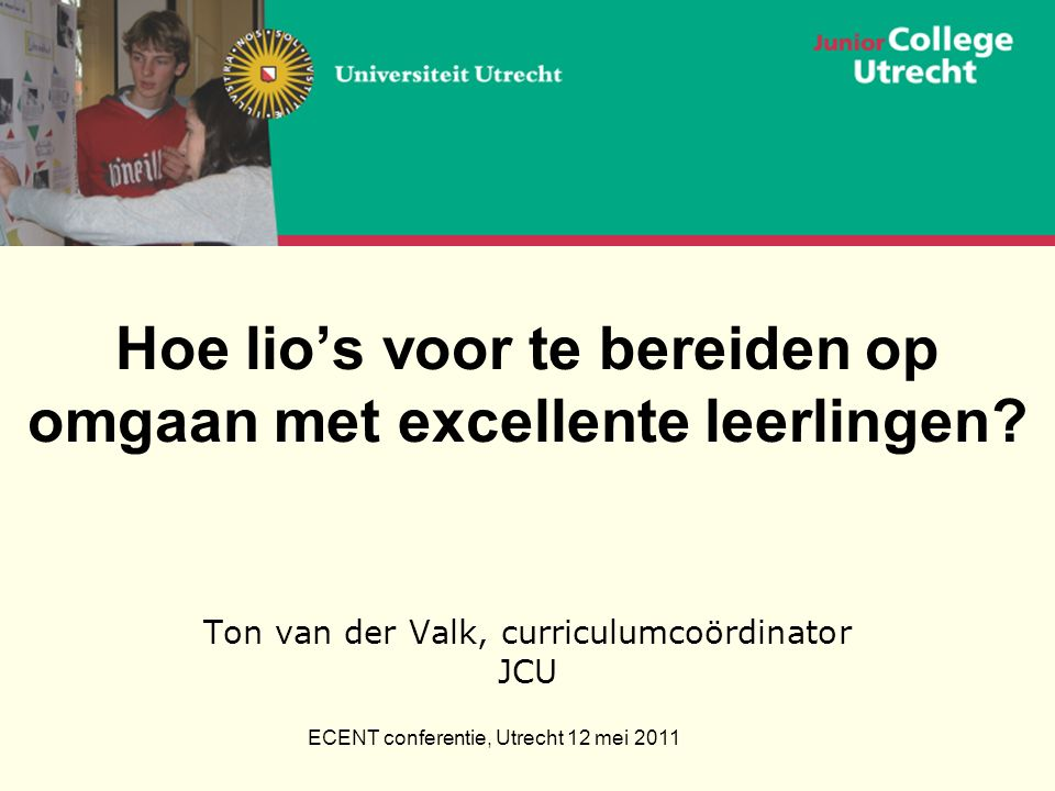 ECENT conferentie, Utrecht 12 mei 2011 Hoe lio's voor te bereiden op omgaan met excellente leerlingen.