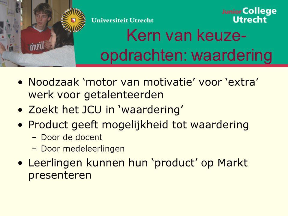 Kern van keuze- opdrachten: waardering Noodzaak 'motor van motivatie' voor 'extra' werk voor getalenteerden Zoekt het JCU in 'waardering' Product geeft mogelijkheid tot waardering –Door de docent –Door medeleerlingen Leerlingen kunnen hun 'product' op Markt presenteren