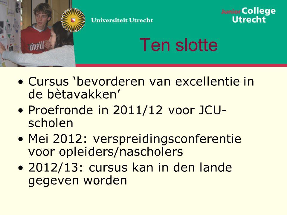 Ten slotte Cursus 'bevorderen van excellentie in de bètavakken' Proefronde in 2011/12 voor JCU- scholen Mei 2012: verspreidingsconferentie voor opleiders/nascholers 2012/13: cursus kan in den lande gegeven worden
