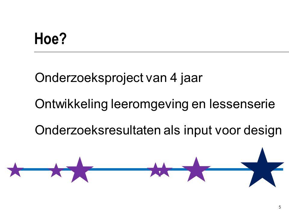 5 Hoe? Onderzoeksproject van 4 jaar Ontwikkeling leeromgeving en lessenserie Onderzoeksresultaten als input voor design