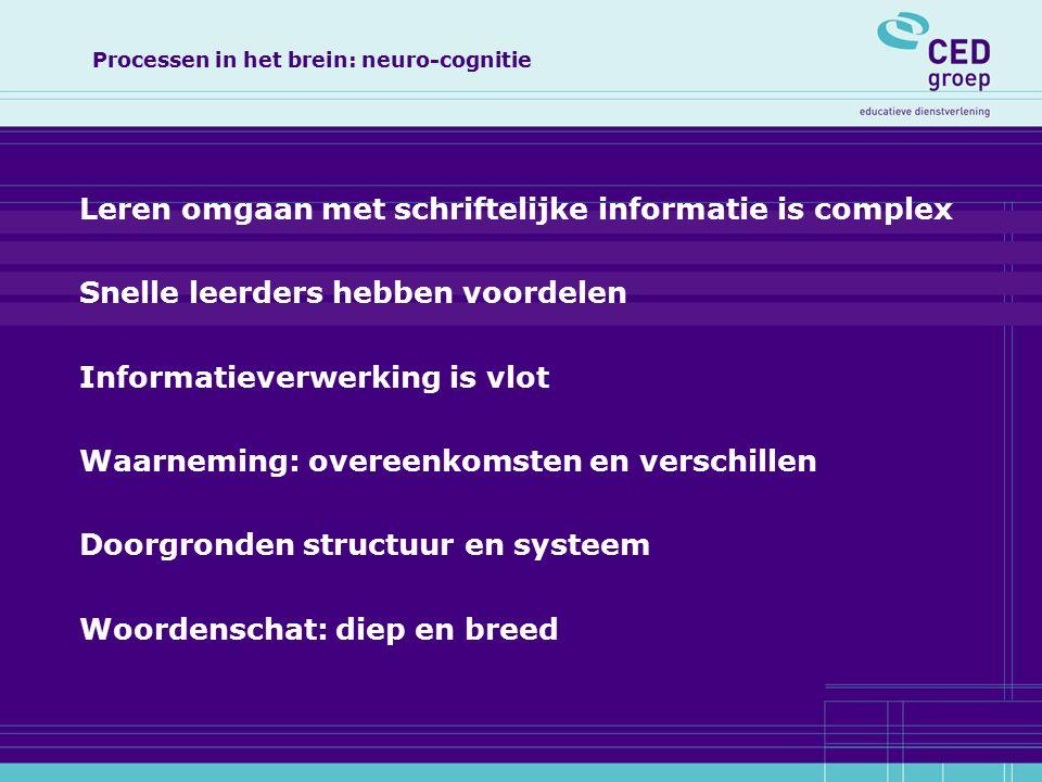 Processen in het brein: neuro-cognitie Leren omgaan met schriftelijke informatie is complex Snelle leerders hebben voordelen Informatieverwerking is vlot Waarneming: overeenkomsten en verschillen Doorgronden structuur en systeem Woordenschat: diep en breed