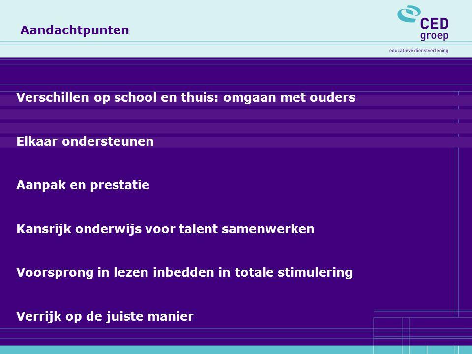 Aandachtpunten Verschillen op school en thuis: omgaan met ouders Elkaar ondersteunen Aanpak en prestatie Kansrijk onderwijs voor talent samenwerken Voorsprong in lezen inbedden in totale stimulering Verrijk op de juiste manier