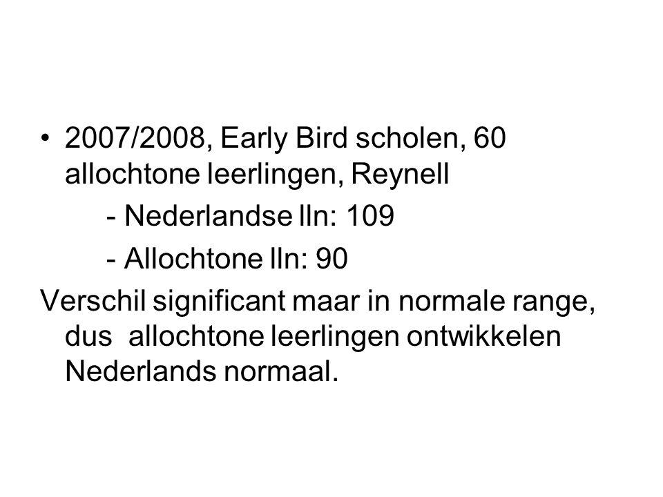 2007/2008, Early Bird scholen, 60 allochtone leerlingen, Reynell - Nederlandse lln: 109 - Allochtone lln: 90 Verschil significant maar in normale range, dus allochtone leerlingen ontwikkelen Nederlands normaal.