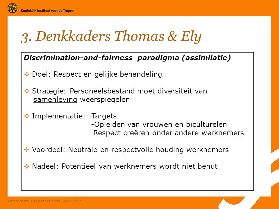 3. Denkkaders Thomas & Ely Amsterdam, The Netherlands www.kit.nl Discrimination-and-fairness paradigma (assimilatie)  Doel: Respect en gelijke behand