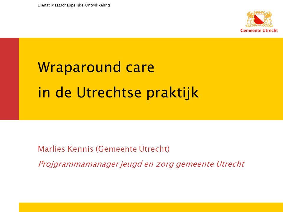 Dienst Maatschappelijke Ontwikkeling Wraparound care in de Utrechtse praktijk Marlies Kennis (Gemeente Utrecht) Projgrammamanager jeugd en zorg gemeente Utrecht