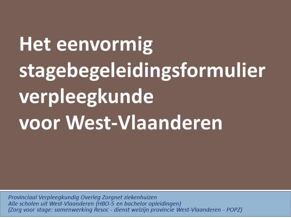Het eenvormig stagebegeleidingsformulier verpleegkunde voor West-Vlaanderen Provinciaal Verpleegkundig Overleg Zorgnet ziekenhuizen Alle scholen uit West-Vlaanderen (HBO-5 en bachelor opleidingen) (Zorg voor stage: samenwerking Resoc - dienst welzijn provincie West-Vlaanderen - POPZ)