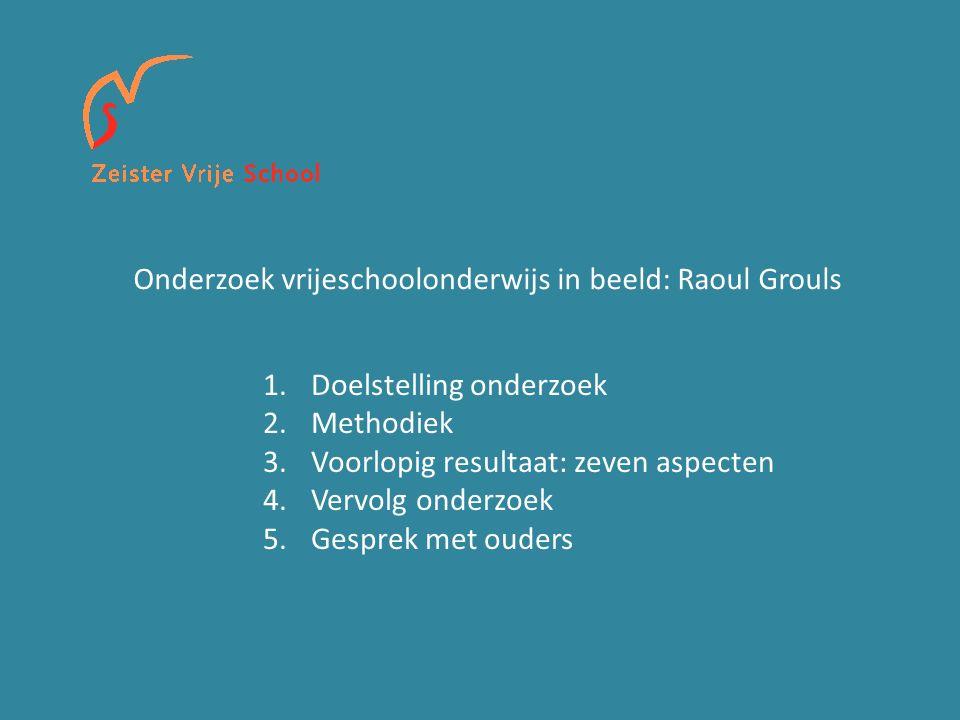 Onderzoek vrijeschoolonderwijs in beeld: Raoul Grouls 1.Doelstelling onderzoek 2.Methodiek 3.Voorlopig resultaat: zeven aspecten 4.Vervolg onderzoek 5.Gesprek met ouders