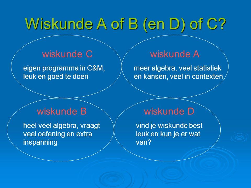 Wiskunde A of B (en D) of C? wiskunde C eigen programma in C&M, leuk en goed te doen wiskunde A meer algebra, veel statistiek en kansen, veel in conte