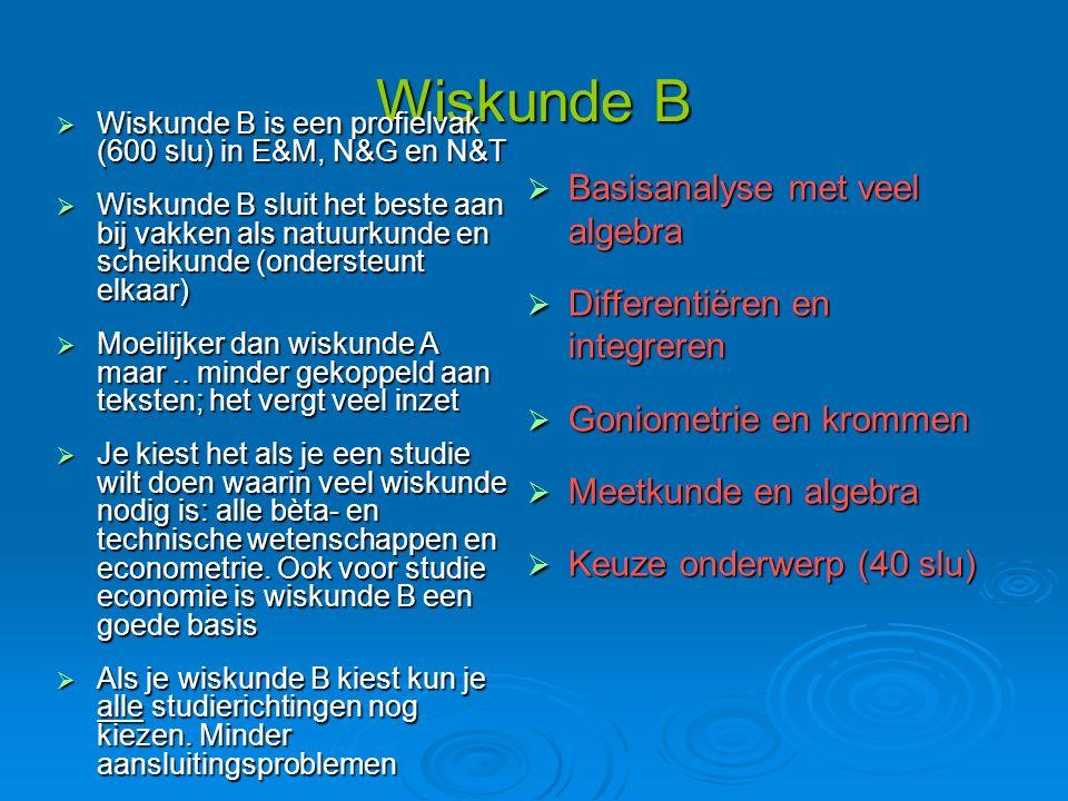 Wiskunde B  Wiskunde B is een profielvak (600 slu) in E&M, N&G en N&T  Wiskunde B sluit het beste aan bij vakken als natuurkunde en scheikunde (ondersteunt elkaar)  Moeilijker dan wiskunde A maar..
