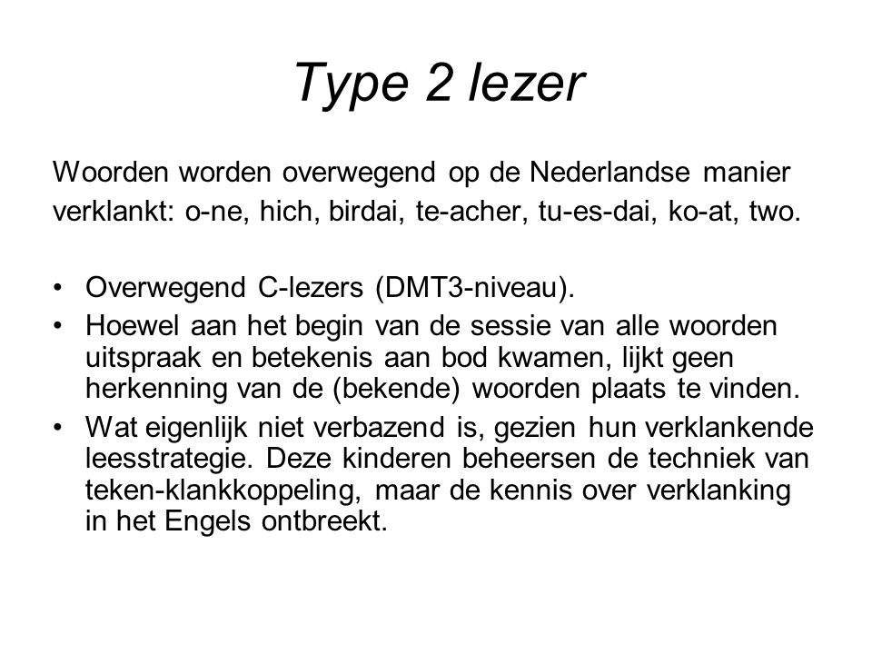 Type 2 lezer Woorden worden overwegend op de Nederlandse manier verklankt: o-ne, hich, birdai, te-acher, tu-es-dai, ko-at, two.