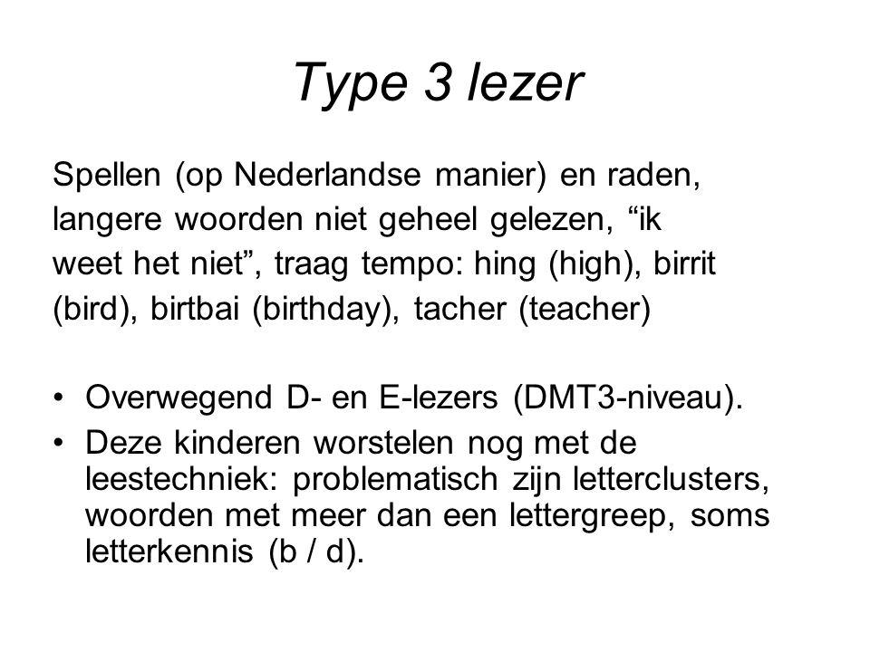 Type 3 lezer Spellen (op Nederlandse manier) en raden, langere woorden niet geheel gelezen, ik weet het niet , traag tempo: hing (high), birrit (bird), birtbai (birthday), tacher (teacher) Overwegend D- en E-lezers (DMT3-niveau).