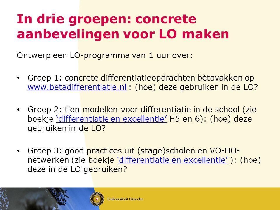 In drie groepen: concrete aanbevelingen voor LO maken Ontwerp een LO-programma van 1 uur over: Groep 1: concrete differentiatieopdrachten bètavakken op www.betadifferentiatie.nl : (hoe) deze gebruiken in de LO.