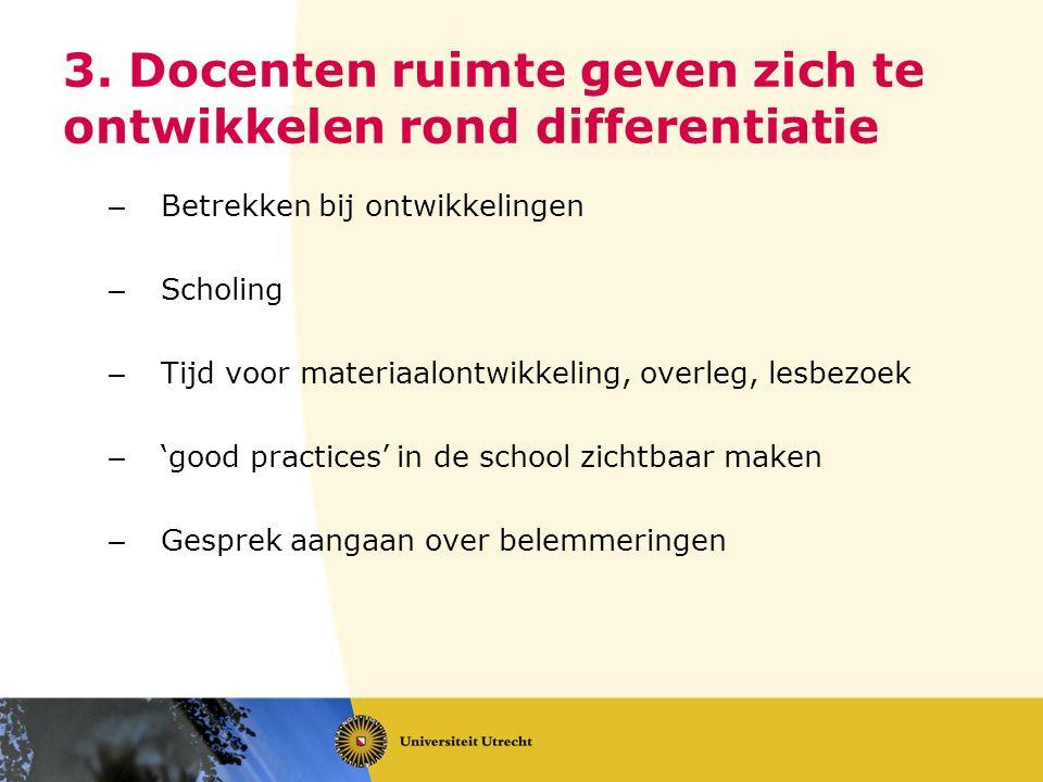 3. Docenten ruimte geven zich te ontwikkelen rond differentiatie – Betrekken bij ontwikkelingen – Scholing – Tijd voor materiaalontwikkeling, overleg,