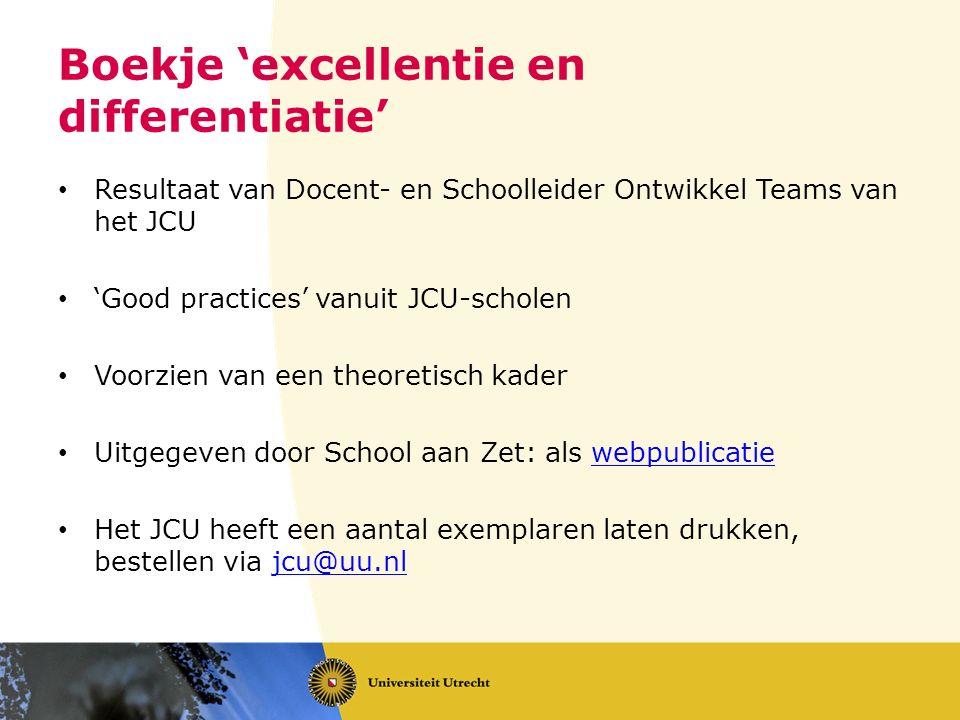 Boekje 'excellentie en differentiatie' Resultaat van Docent- en Schoolleider Ontwikkel Teams van het JCU 'Good practices' vanuit JCU-scholen Voorzien van een theoretisch kader Uitgegeven door School aan Zet: als webpublicatiewebpublicatie Het JCU heeft een aantal exemplaren laten drukken, bestellen via jcu@uu.nljcu@uu.nl