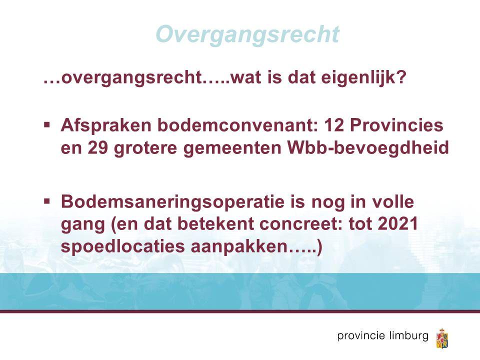 Overgangsrecht …overgangsrecht…..wat is dat eigenlijk?  Afspraken bodemconvenant: 12 Provincies en 29 grotere gemeenten Wbb-bevoegdheid  Bodemsaneri